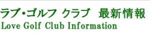 ラブ・ゴルフクラブ 最新情報